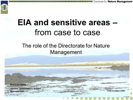 EIA and sensitive areas – from case to case The role of the Directorate for Nature Management Mari Lise Sjong Advisor, Directorate for Nature Management.