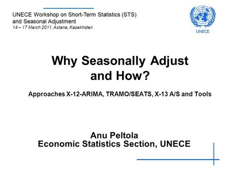 Why Seasonally Adjust and How? Approaches X-12-ARIMA, TRAMO/SEATS, X-13 A/S and Tools Anu Peltola Economic Statistics Section, UNECE UNECE Workshop on.