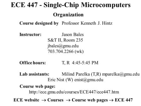 ECE 447 - Single-Chip Microcomputers Organization Course designed by Professor Kenneth J. Hintz Instructor:Jason Bales S&T II, Room 235