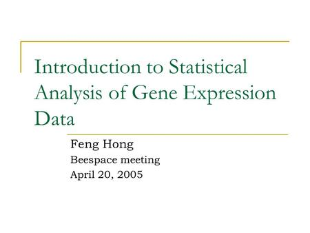 Introduction to Statistical Analysis of Gene Expression Data Feng Hong Beespace meeting April 20, 2005.