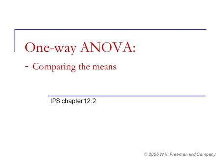 One-way ANOVA: - Comparing the means IPS chapter 12.2 © 2006 W.H. Freeman and Company.