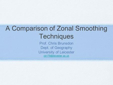 A Comparison of Zonal Smoothing Techniques Prof. Chris Brunsdon Dept. of Geography University of Leicester
