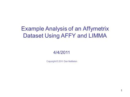 1 Example Analysis of an Affymetrix Dataset Using AFFY and LIMMA 4/4/2011 Copyright © 2011 Dan Nettleton.