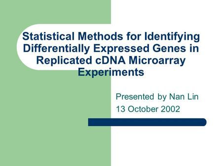 Statistical Methods for Identifying Differentially Expressed Genes in Replicated cDNA Microarray Experiments Presented by Nan Lin 13 October 2002.