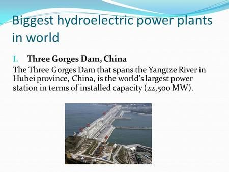Biggest hydroelectric power plants in world I. Three Gorges Dam, China The Three Gorges Dam that spans the Yangtze River in Hubei province, China, is the.