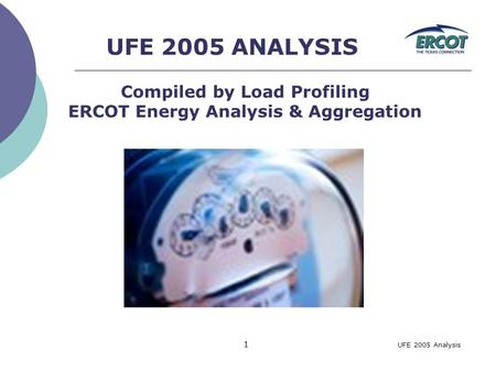 UFE 2005 Analysis 1 UFE 2005 ANALYSIS Compiled by Load Profiling ERCOT Energy Analysis & Aggregation.