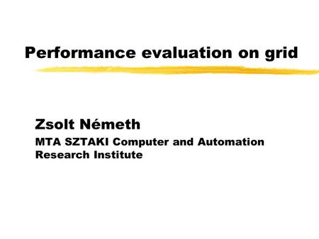 Performance evaluation on grid Zsolt Németh MTA SZTAKI Computer and Automation Research Institute.