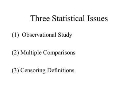 Three Statistical Issues (1) Observational Study (2) Multiple Comparisons (3) Censoring Definitions.