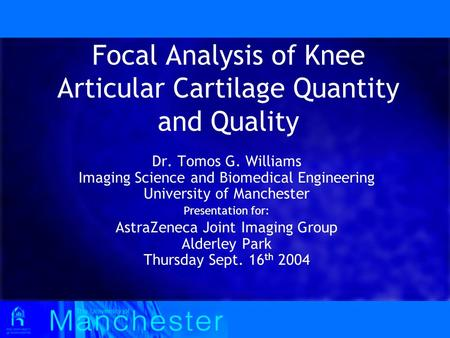 Focal Analysis of Knee Articular Cartilage Quantity and Quality Dr. Tomos G. Williams Imaging Science and Biomedical Engineering University of Manchester.