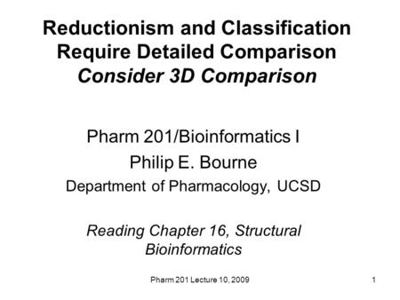 Pharm 201 Lecture 10, 20091 Reductionism and Classification Require Detailed Comparison Consider 3D Comparison Pharm 201/Bioinformatics I Philip E. Bourne.
