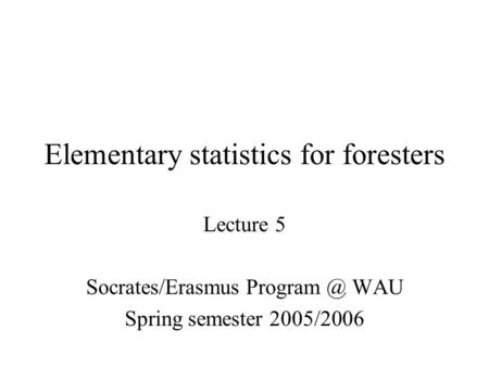Elementary statistics for foresters Lecture 5 Socrates/Erasmus WAU Spring semester 2005/2006.