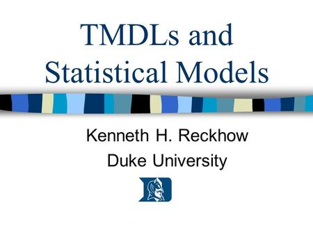 TMDLs and Statistical Models Kenneth H. Reckhow Duke University.