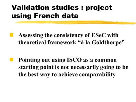 "Validation studies : project using French data Assessing the consistency of ESeC with theoretical framework ""à la Goldthorpe"" Pointing out using ISCO as."