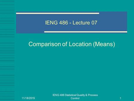 11/18/2015 IENG 486 Statistical Quality & Process Control 1 IENG 486 - Lecture 07 Comparison of Location (Means)
