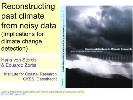 Abrupt Climate Change: Mechanisms, Early Warning Signs, Impacts, and Economic Analyses 9-15 July 2005, Aspen (CO) Reconstructing past climate from noisy.