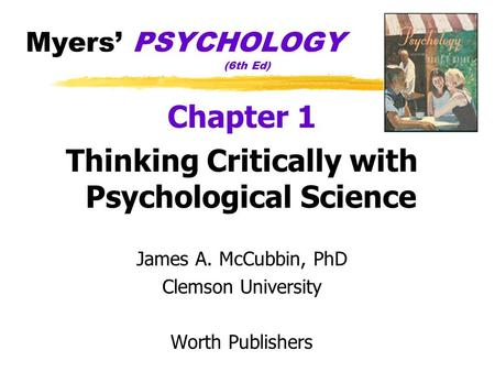 Myers' PSYCHOLOGY (6th Ed) Chapter 1 Thinking Critically with Psychological Science James A. McCubbin, PhD Clemson University Worth Publishers.