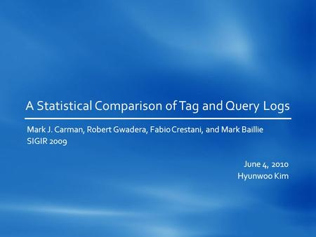 A Statistical Comparison of Tag and Query Logs Mark J. Carman, Robert Gwadera, Fabio Crestani, and Mark Baillie SIGIR 2009 June 4, 2010 Hyunwoo Kim.