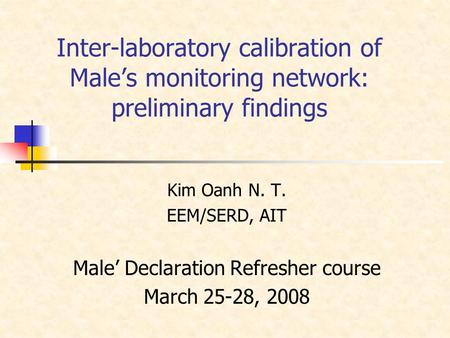 Inter-laboratory calibration of Male's monitoring network: preliminary findings Kim Oanh N. T. EEM/SERD, AIT Male' Declaration Refresher course March 25-28,