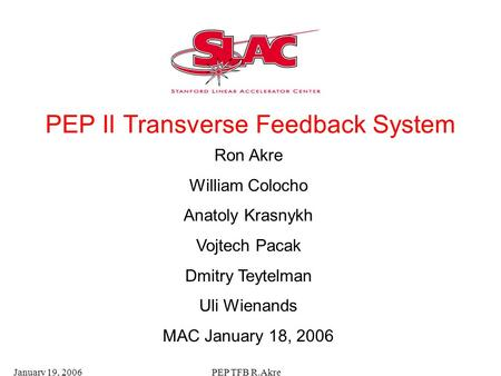 January 19, 2006PEP TFB R.Akre PEP II Transverse Feedback System Ron Akre William Colocho Anatoly Krasnykh Vojtech Pacak Dmitry Teytelman Uli Wienands.