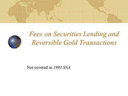 Fees on Securities Lending and Reversible Gold Transactions Not covered in 1993 SNA.