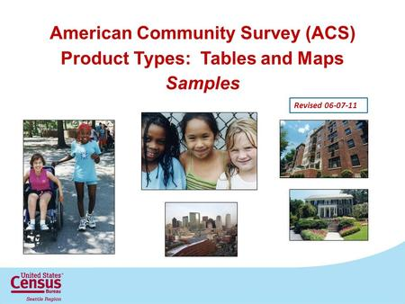 American Community Survey (ACS) Product Types: Tables and Maps Samples Revised 06-07-11.