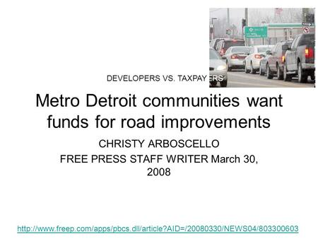 Metro Detroit communities want funds for road improvements CHRISTY ARBOSCELLO FREE PRESS STAFF WRITER March 30, 2008 DEVELOPERS VS. TAXPAYERS