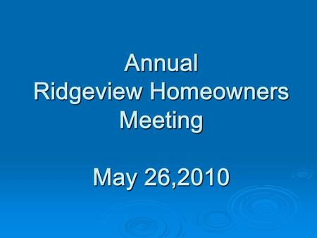 Annual Ridgeview Homeowners Meeting May 26,2010. AGENDA  Welcome  Board Actions  Financial Statement  Architectural Control Committee  Website Committee.