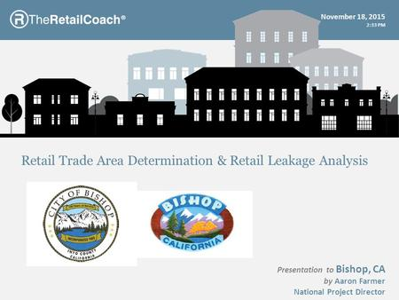 ® Presentation to Bishop, CA by Aaron Farmer National Project Director Retail Trade Area Determination & Retail Leakage Analysis November 18, 2015 2:35.