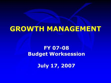 GROWTH MANAGEMENT FY 07-08 Budget Worksession July 17, 2007.