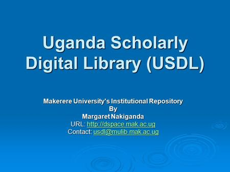 Uganda Scholarly Digital Library (USDL) Makerere University's Institutional Repository By Margaret Nakiganda URL: