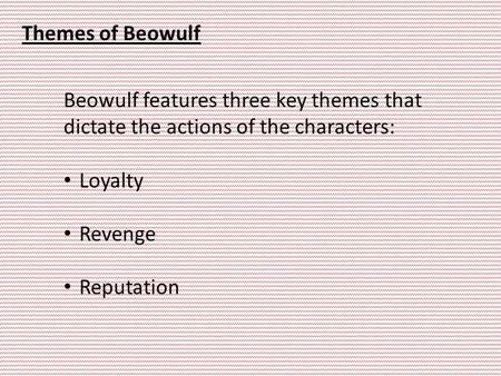 Themes of Beowulf Beowulf features three key themes that dictate the actions of the characters: Loyalty Revenge Reputation.