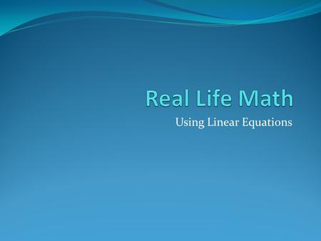 Using Linear Equations Today's lesson will focus on real life situations where you'll need to use math. We'll look at the information we're given, set.