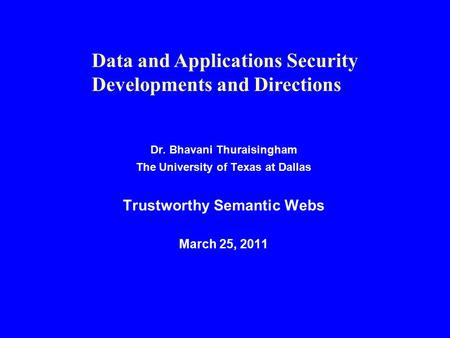 Dr. Bhavani Thuraisingham The University of Texas at Dallas Trustworthy Semantic Webs March 25, 2011 Data and Applications Security Developments and Directions.