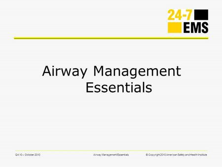 Q4.10 – October 2010Airway Management Essentials© Copyright 2010 American Safety and Health Institute Airway Management Essentials.