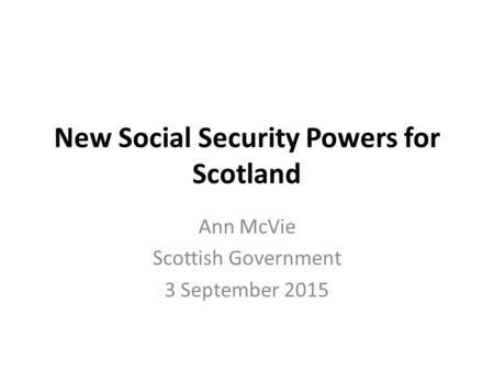 New Social Security Powers for Scotland Ann McVie Scottish Government 3 September 2015.