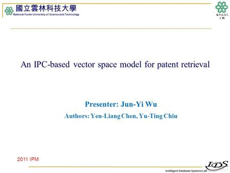 Intelligent Database Systems Lab N.Y.U.S.T. I. M. An IPC-based vector space model for patent retrieval Presenter: Jun-Yi Wu Authors: Yen-Liang Chen, Yu-Ting.
