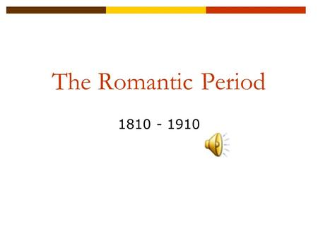 The Romantic Period 1810 - 1910.