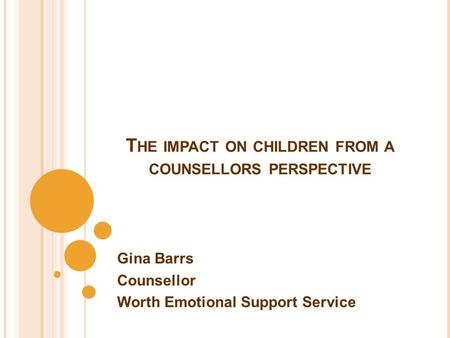 T HE IMPACT ON CHILDREN FROM A COUNSELLORS PERSPECTIVE Gina Barrs Counsellor Worth Emotional Support Service.