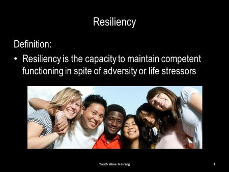 Resiliency Definition: Resiliency is the capacity to maintain competent functioning in spite of adversity or life stressors Youth Alive Training1.