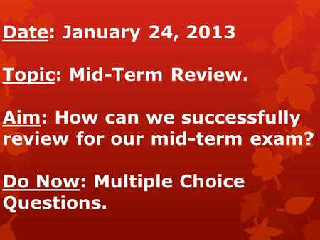 Date: January 24, 2013 Topic: Mid-Term Review. Aim: How can we successfully review for our mid-term exam? Do Now: Multiple Choice Questions.