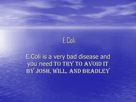E.Coli E.Coli is a very bad disease and you need to try to avoid it by Josh, Will, and Bradley.