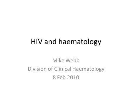HIV and haematology Mike Webb Division of Clinical Haematology 8 Feb 2010.
