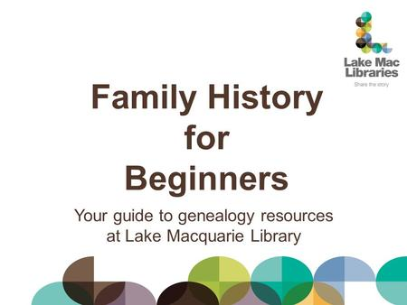 Family History for Beginners Your guide to genealogy resources at Lake Macquarie Library.