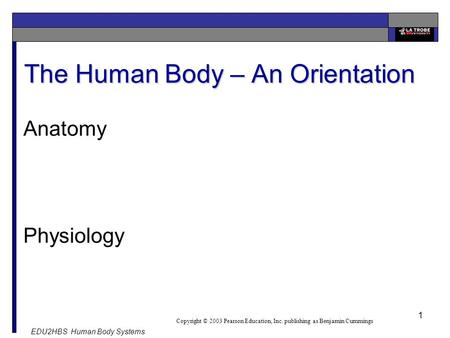 EDU2HBS Human Body Systems 1 The Human Body – An Orientation Copyright © 2003 Pearson Education, Inc. publishing as Benjamin Cummings Anatomy Physiology.