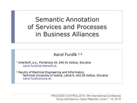 Semantic Annotation of Services and Processes in Business Alliances Karol Furdík 1,2 1 InterSoft, a.s., Floriánska 19, 040 01 Košice, Slovakia