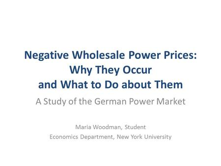 Negative Wholesale Power Prices: Why They Occur and What to Do about Them A Study of the German Power Market Maria Woodman, Student Economics Department,