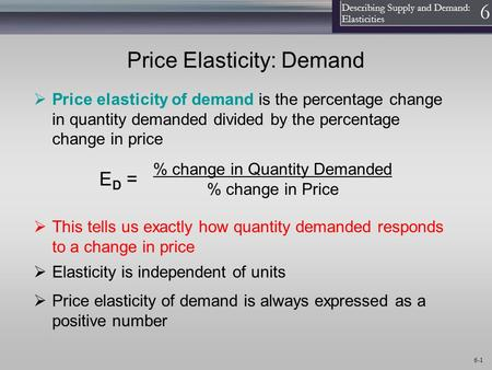 1 Describing Supply and Demand: Elasticities 6 6-1 Price Elasticity: Demand  Price elasticity of demand is the percentage change in quantity demanded.