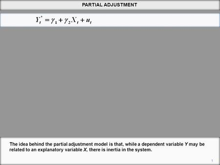 PARTIAL ADJUSTMENT 1 The idea behind the partial adjustment model is that, while a dependent variable Y may be related to an explanatory variable X, there.