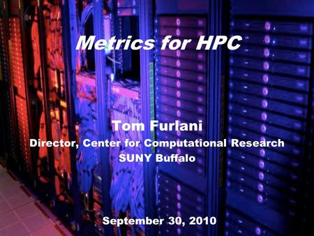 Tom Furlani Director, Center for Computational Research SUNY Buffalo Metrics for HPC September 30, 2010.