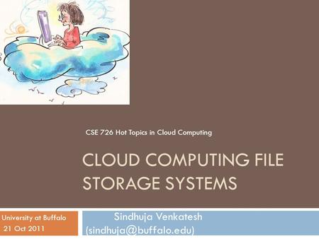 CLOUD COMPUTING FILE STORAGE SYSTEMS Sindhuja Venkatesh 21 Oct 2011 University at Buffalo CSE 726 Hot Topics in Cloud Computing.